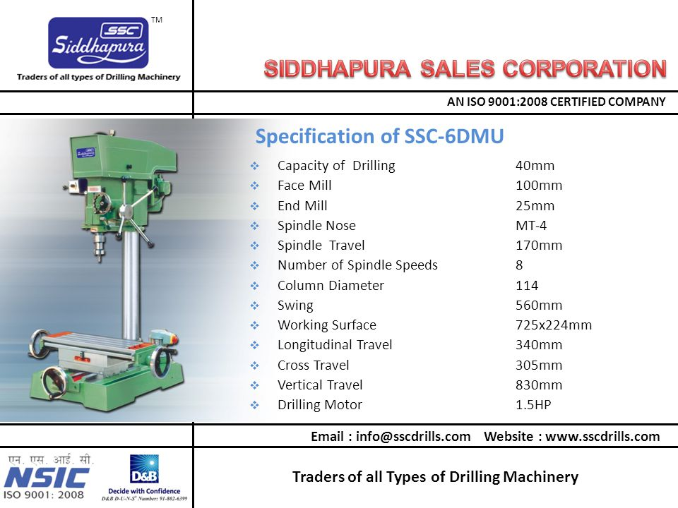 Traders of all Types of Drilling Machinery AN ISO 9001:2008 CERTIFIED COMPANY TM  Capacity of Drilling40mm  Face Mill100mm  End Mill25mm  Spindle NoseMT-4  Spindle Travel170mm  Number of Spindle Speeds8  Column Diameter114  Swing560mm  Working Surface725x224mm  Longitudinal Travel340mm  Cross Travel305mm  Vertical Travel830mm  Drilling Motor1.5HP Specification of SSC-6DMU Email : info@sscdrills.com Website : www.sscdrills.com