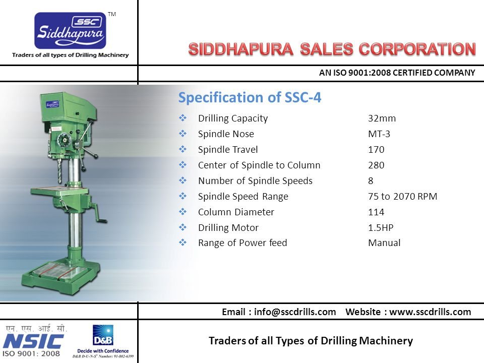 Traders of all Types of Drilling Machinery AN ISO 9001:2008 CERTIFIED COMPANY TM  Drilling Capacity32mm  Spindle NoseMT-3  Spindle Travel170  Center of Spindle to Column280  Number of Spindle Speeds8  Spindle Speed Range75 to 2070 RPM  Column Diameter114  Drilling Motor1.5HP  Range of Power feedManual Specification of SSC-4 Email : info@sscdrills.com Website : www.sscdrills.com