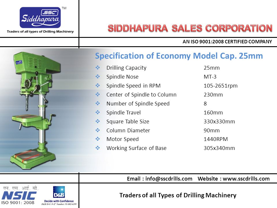 Traders of all Types of Drilling Machinery AN ISO 9001:2008 CERTIFIED COMPANY TM  Drilling Capacity25mm  Spindle NoseMT-3  Spindle Speed in RPM105-2651rpm  Center of Spindle to Column230mm  Number of Spindle Speed8  Spindle Travel160mm  Square Table Size330x330mm  Column Diameter90mm  Motor Speed1440RPM  Working Surface of Base305x340mm Specification of Economy Model Cap.