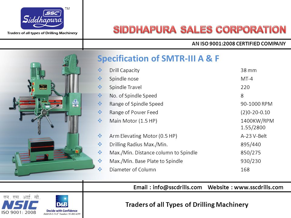 Traders of all Types of Drilling Machinery AN ISO 9001:2008 CERTIFIED COMPANY TM Email : info@sscdrills.com Website : www.sscdrills.com  Drill Capacity38 mm  Spindle noseMT-4  Spindle Travel220  No.