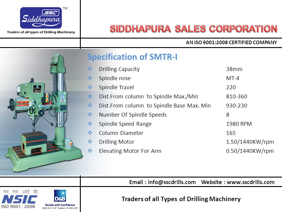 Traders of all Types of Drilling Machinery AN ISO 9001:2008 CERTIFIED COMPANY TM  Drilling Capacity38mm  Spindle noseMT-4  Spindle Travel220  Dist.From column to Spindle Max./Min810-360  Dist.From column to Spindle Base Max.