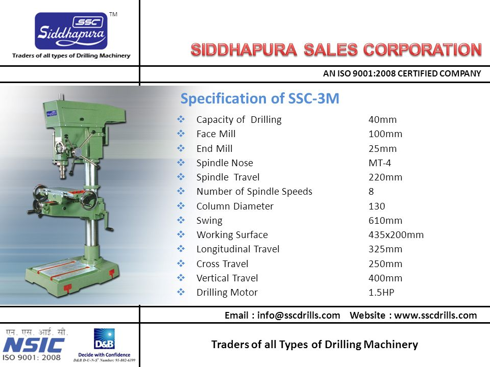 Traders of all Types of Drilling Machinery AN ISO 9001:2008 CERTIFIED COMPANY TM  Capacity of Drilling40mm  Face Mill100mm  End Mill25mm  Spindle NoseMT-4  Spindle Travel220mm  Number of Spindle Speeds8  Column Diameter130  Swing610mm  Working Surface435x200mm  Longitudinal Travel325mm  Cross Travel250mm  Vertical Travel400mm  Drilling Motor1.5HP Specification of SSC-3M Email : info@sscdrills.com Website : www.sscdrills.com