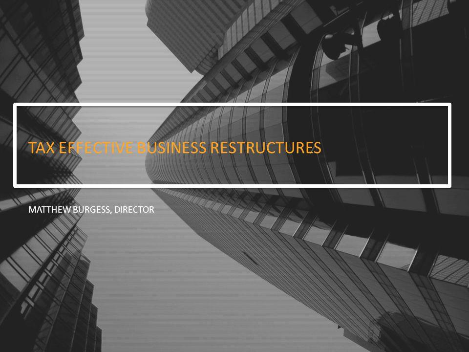 TAX EFFECTIVE BUSINESS RESTRUCTURES MATTHEW BURGESS, DIRECTOR