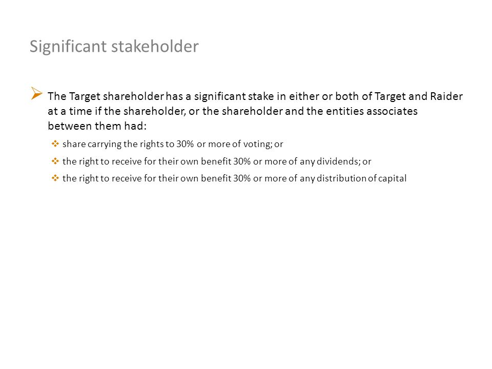 Significant stakeholder  The Target shareholder has a significant stake in either or both of Target and Raider at a time if the shareholder, or the s