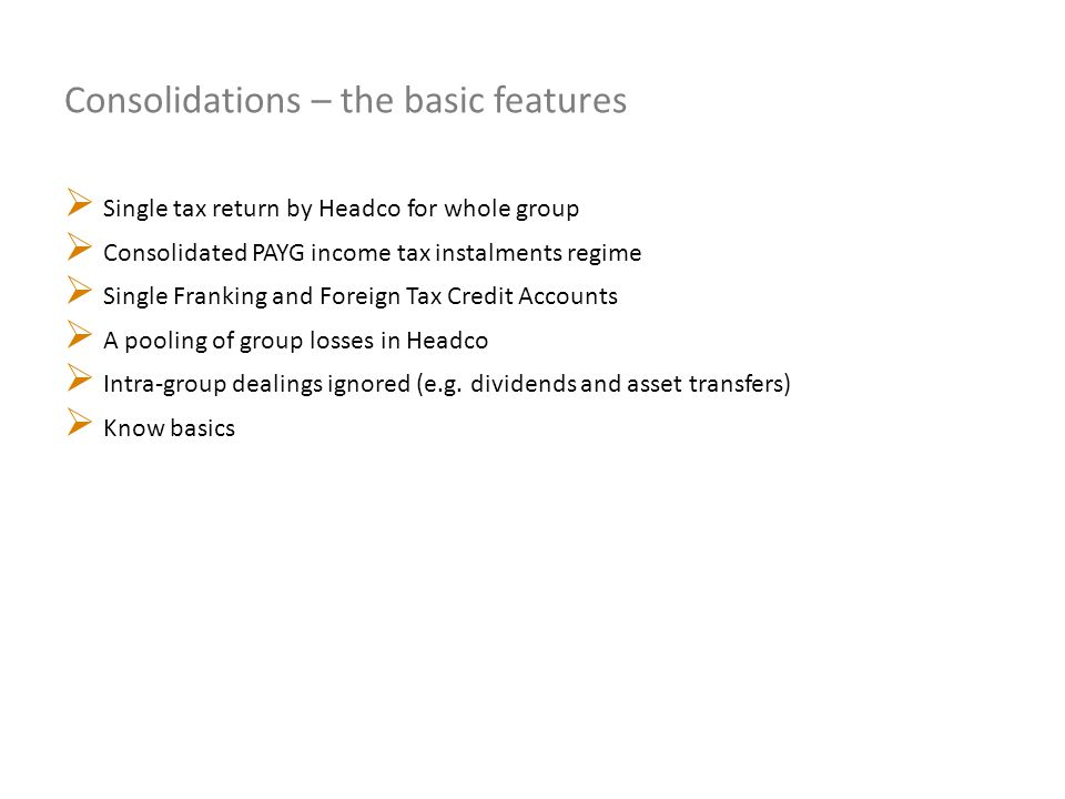 Consolidations – the basic features  Single tax return by Headco for whole group  Consolidated PAYG income tax instalments regime  Single Franking