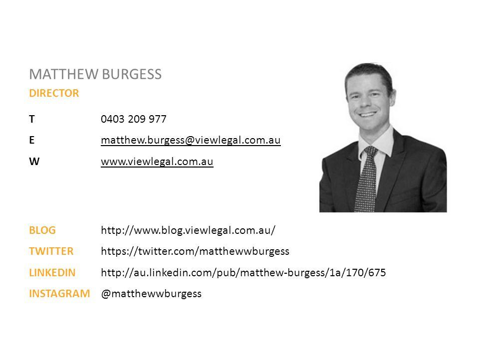 MATTHEW BURGESS DIRECTOR T0403 209 977 Ematthew.burgess@viewlegal.com.aumatthew.burgess@viewlegal.com.au Wwww.viewlegal.com.auwww.viewlegal.com.au BLOG http://www.blog.viewlegal.com.au/ TWITTER https://twitter.com/matthewwburgess LINKEDIN http://au.linkedin.com/pub/matthew-burgess/1a/170/675 INSTAGRAM @matthewwburgess