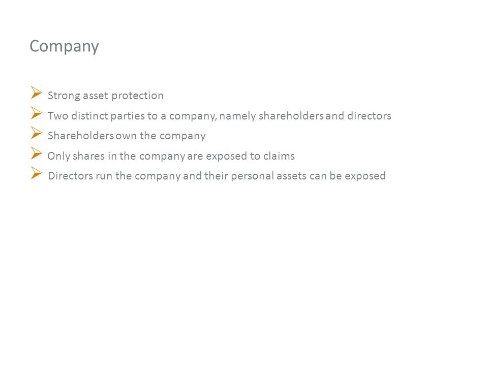 Company  Strong asset protection  Two distinct parties to a company, namely shareholders and directors  Shareholders own the company  Only shares