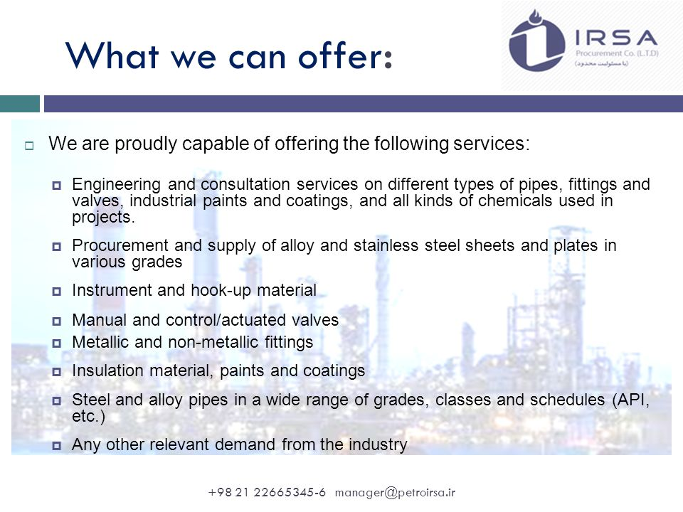 What we can offer:  We are proudly capable of offering the following services:  Engineering and consultation services on different types of pipes, fittings and valves, industrial paints and coatings, and all kinds of chemicals used in projects.