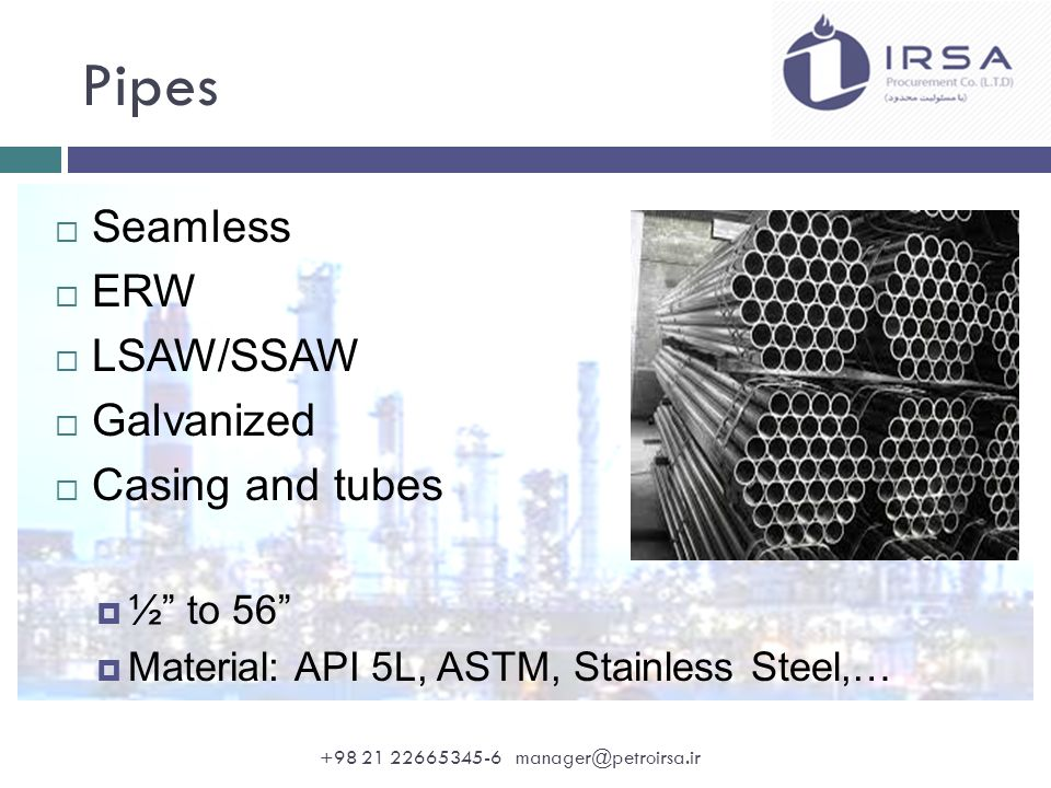 Pipes  Seamless  ERW  LSAW/SSAW  Galvanized  Casing and tubes  ½ to 56  Material: API 5L, ASTM, Stainless Steel,… +98 21 22665345-6 manager@petroirsa.ir