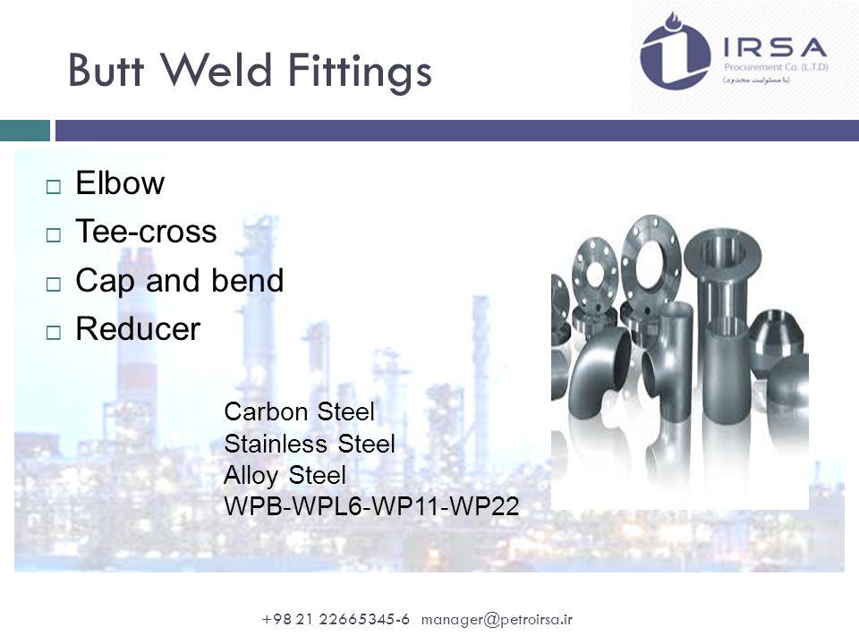 Fittings  Elbow  Tee  Bushing  Plug  Coupling  Weldolet  Sockolet  Swage nipple  Cap  Union  Nipple A105/N A182 F304 & F316/L A350 LF2 F11- F22 Alloy Steel Rating: 2000 – 3000 - 6000 +98 21 22665345-6 manager@petroirsa.ir