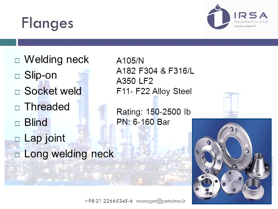 Flanges  Welding neck  Slip-on  Socket weld  Threaded  Blind  Lap joint  Long welding neck A105/N A182 F304 & F316/L A350 LF2 F11- F22 Alloy Steel Rating: 150-2500 Ib PN: 6-160 Bar +98 21 22665345-6 manager@petroirsa.ir