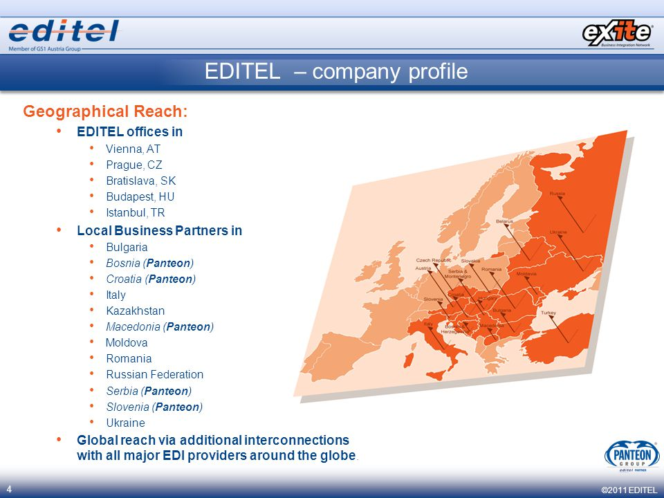 ©2011 EDITEL 4 Geographical Reach: EDITEL offices in Vienna, AT Prague, CZ Bratislava, SK Budapest, HU Istanbul, TR Local Business Partners in Bulgaria Bosnia (Panteon) Croatia (Panteon) Italy Kazakhstan Macedonia (Panteon) Moldova Romania Russian Federation Serbia (Panteon) Slovenia (Panteon) Ukraine Global reach via additional interconnections with all major EDI providers around the globe.