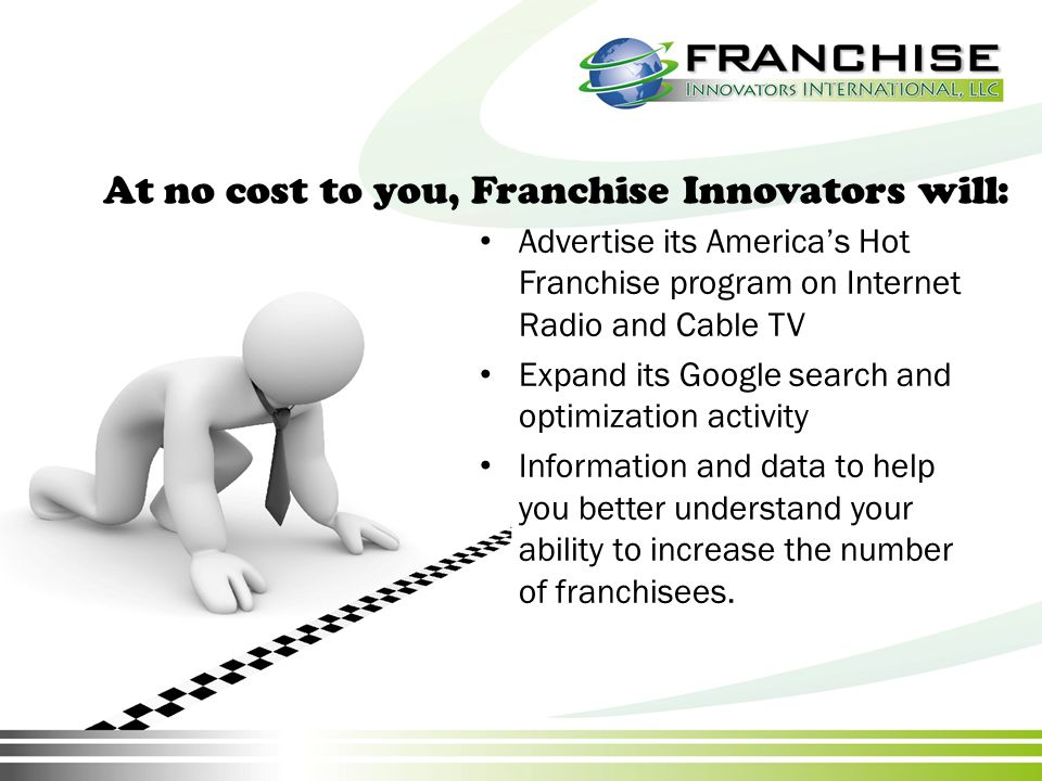 At no cost to you, Franchise Innovators will: Advertise its America's Hot Franchise program on Internet Radio and Cable TV Expand its Google search and optimization activity Information and data to help you better understand your ability to increase the number of franchisees.