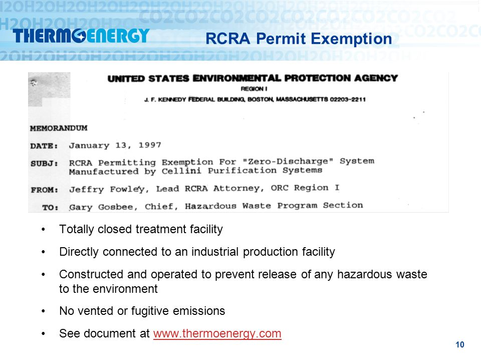 RCRA Permit Exemption 10 Totally closed treatment facility Directly connected to an industrial production facility Constructed and operated to prevent release of any hazardous waste to the environment No vented or fugitive emissions See document at www.thermoenergy.comwww.thermoenergy.com