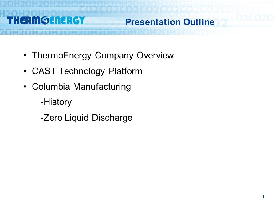 Presentation Outline ThermoEnergy Company Overview CAST Technology Platform Columbia Manufacturing -History -Zero Liquid Discharge 1