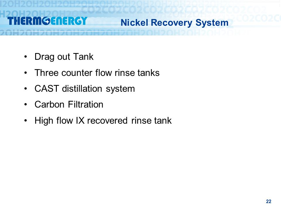 Nickel Recovery System Drag out Tank Three counter flow rinse tanks CAST distillation system Carbon Filtration High flow IX recovered rinse tank 22