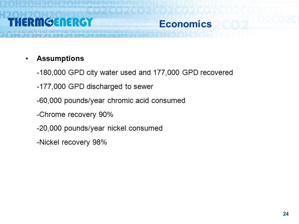 Economics Assumptions -180,000 GPD city water used and 177,000 GPD recovered -177,000 GPD discharged to sewer -60,000 pounds/year chromic acid consumed -Chrome recovery 90% -20,000 pounds/year nickel consumed -Nickel recovery 98% 24