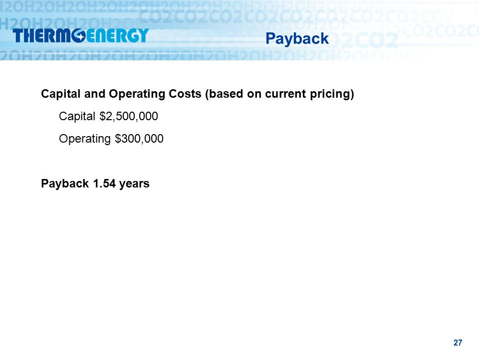 Payback Capital and Operating Costs (based on current pricing) Capital $2,500,000 Operating $300,000 Payback 1.54 years 27