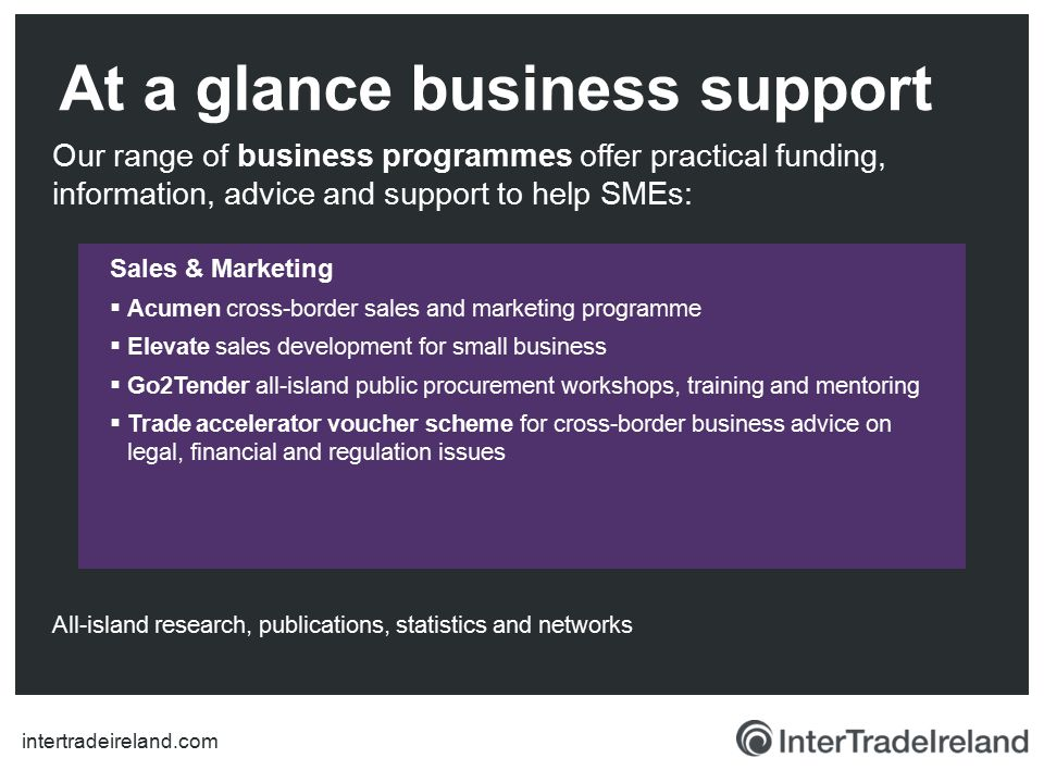 Our range of business programmes offer practical funding, information, advice and support to help SMEs: At a glance business support Sales & Marketing  Acumen cross-border sales and marketing programme  Elevate sales development for small business  Go2Tender all-island public procurement workshops, training and mentoring  Trade accelerator voucher scheme for cross-border business advice on legal, financial and regulation issues All-island research, publications, statistics and networks