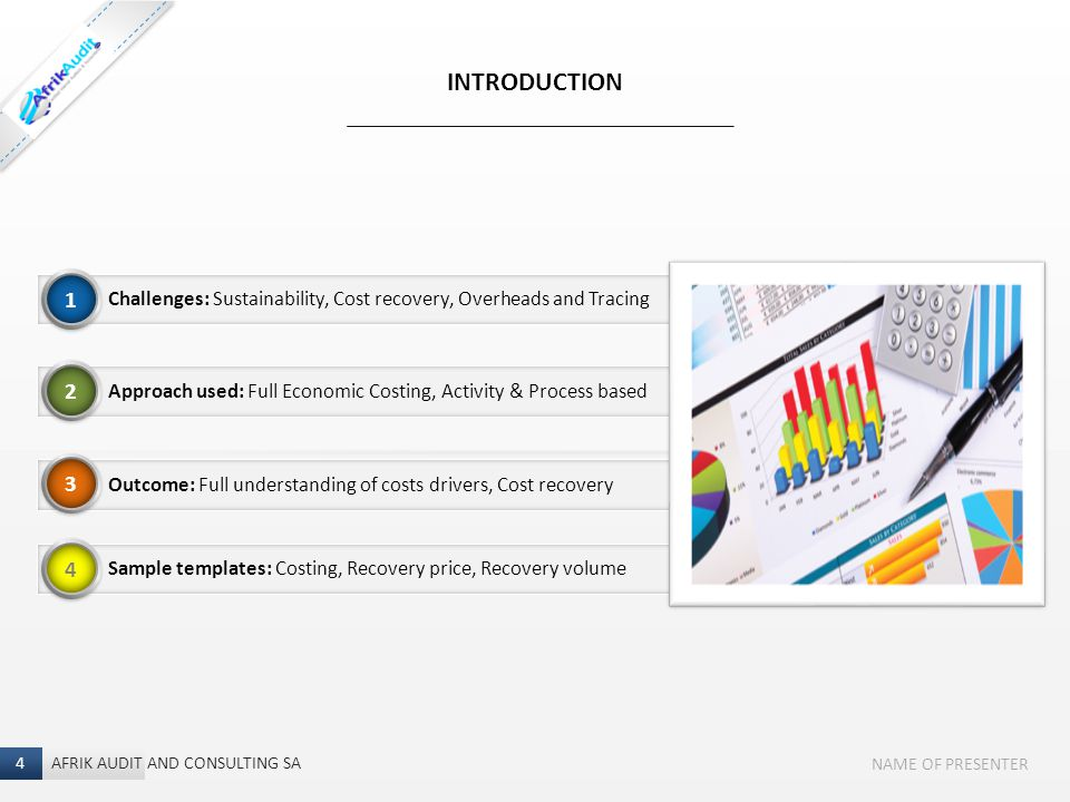 4 I NAME OF PRESENTER Challenges: Sustainability, Cost recovery, Overheads and Tracing INTRODUCTION AFRIK AUDIT AND CONSULTING SA 4 1 Approach used: Full Economic Costing, Activity & Process based Outcome: Full understanding of costs drivers, Cost recovery Sample templates: Costing, Recovery price, Recovery volume 2 3 4