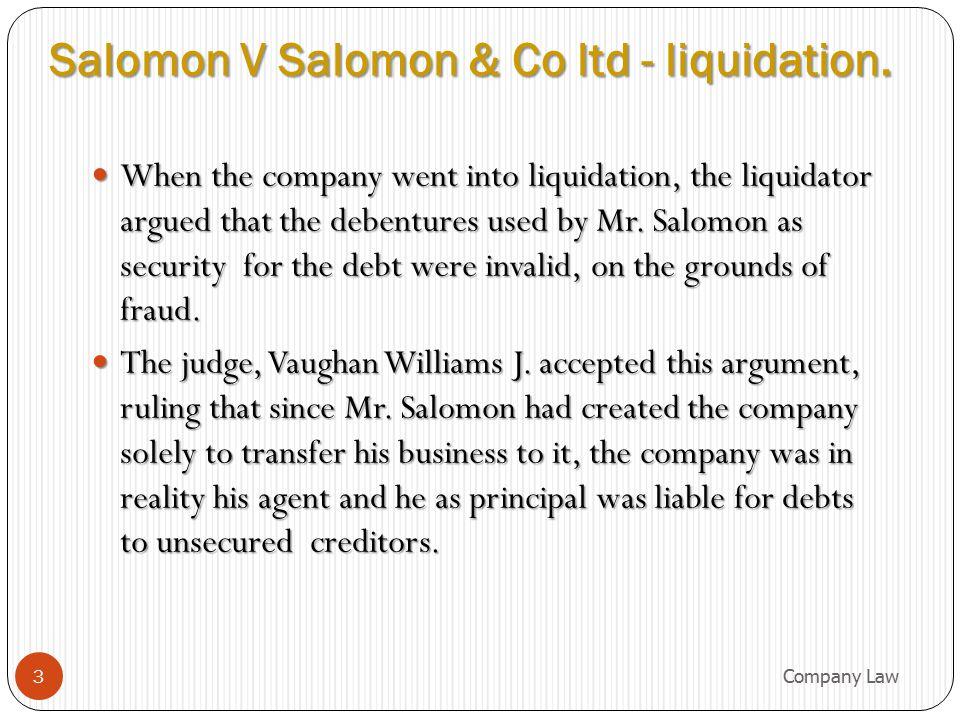 Salomon v Salomon – in brief SALOMON SALOMONLTD Salomon's wife and 5 children SALOMON sole Proprietor DEBENTURES 20001 Shares6 Shares Trade Creditors BUSINESS £10,000 The Companies Act 1862 required 7 shareholders 4 Company Law