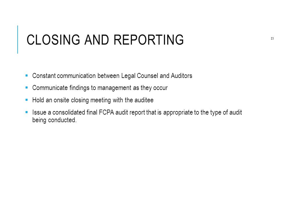 CLOSING AND REPORTING  Constant communication between Legal Counsel and Auditors  Communicate findings to management as they occur  Hold an onsite