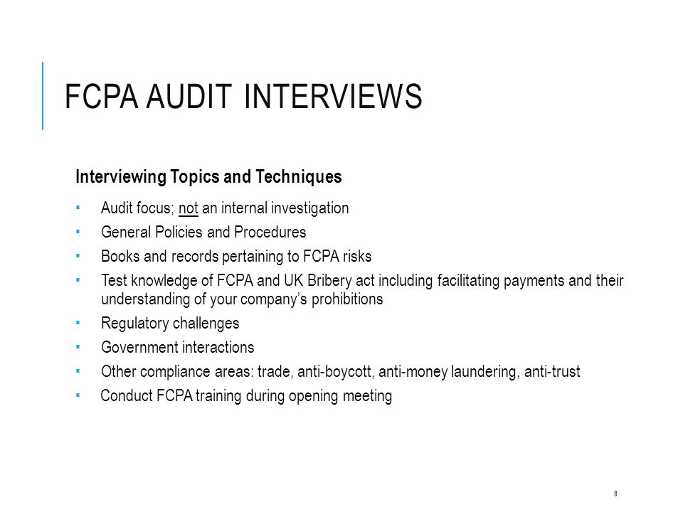 FCPA AUDIT INTERVIEWS Interviewing Topics and Techniques  Audit focus; not an internal investigation  General Policies and Procedures  Books and re