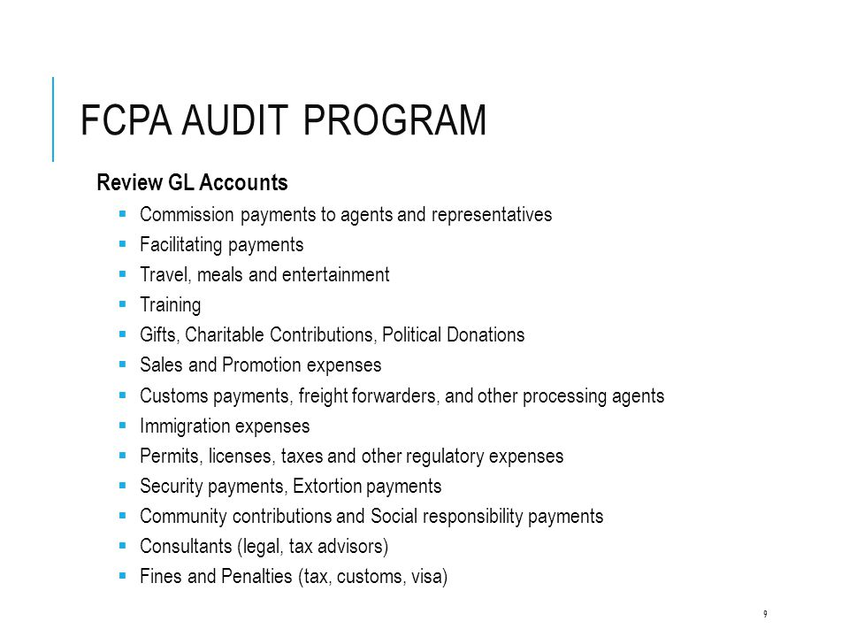 FCPA AUDIT PROGRAM Bank Accounts and Cash Disbursement Controls  Review controls around bank accounts and cash disbursements  Identify and review authorized signers, approval levels, and bank reconciliations  Ensure all bank accounts are included in the General Ledger  Identify and review certain bank and cash disbursement transactions Cash Funds  Review controls around Cash Funds  Ascertain processes in place regarding disbursement and reconciliation of cash funds  Identify and review payments to government officials, agents, or any unusual or suspicious activities  Identify and review certain bank transactions and test for any improper payments 10