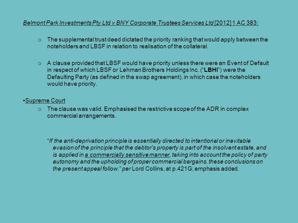 Belmont Park Investments Pty Ltd v BNY Corporate Trustees Services Ltd [2012] 1 AC 383: o The supplemental trust deed dictated the priority ranking that would apply between the noteholders and LBSF in relation to realisation of the collateral.