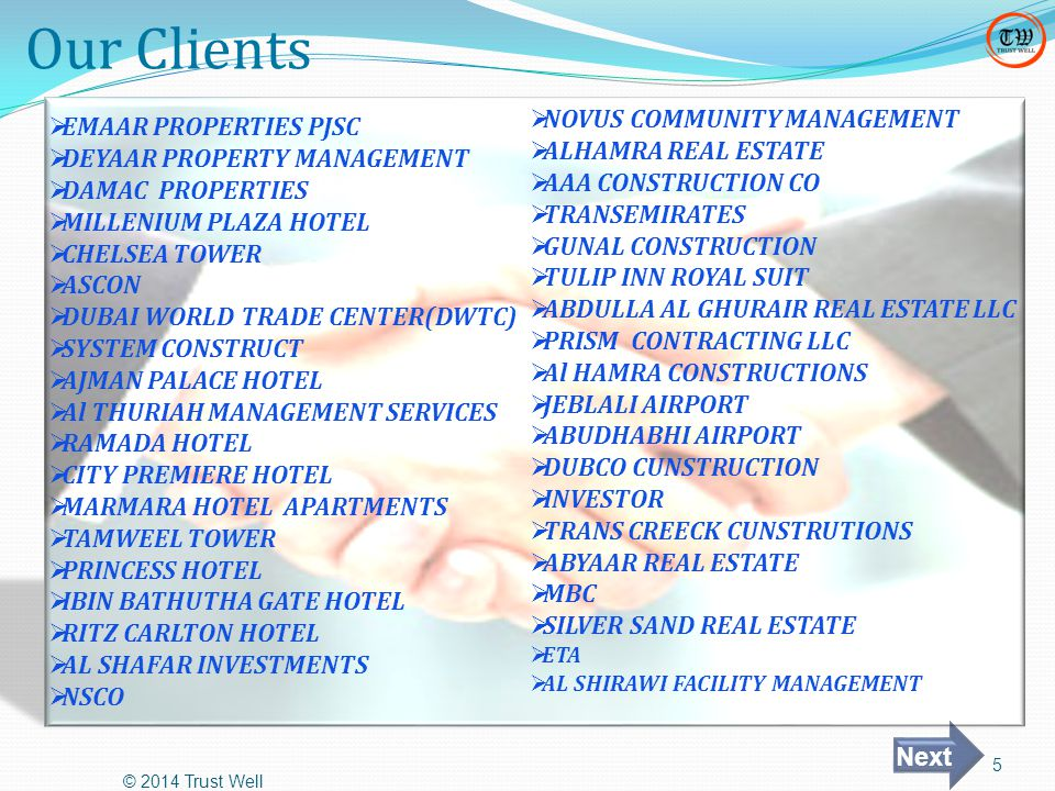 Our Clients © 2014 Trust Well 5  EMAAR PROPERTIES PJSC  DEYAAR PROPERTY MANAGEMENT  DAMAC PROPERTIES  MILLENIUM PLAZA HOTEL  CHELSEA TOWER  ASCON  DUBAI WORLD TRADE CENTER(DWTC)  SYSTEM CONSTRUCT  AJMAN PALACE HOTEL  Al THURIAH MANAGEMENT SERVICES  RAMADA HOTEL  CITY PREMIERE HOTEL  MARMARA HOTEL APARTMENTS  TAMWEEL TOWER  PRINCESS HOTEL  IBIN BATHUTHA GATE HOTEL  RITZ CARLTON HOTEL  AL SHAFAR INVESTMENTS  NSCO  NOVUS COMMUNITY MANAGEMENT  ALHAMRA REAL ESTATE  AAA CONSTRUCTION CO  TRANSEMIRATES  GUNAL CONSTRUCTION  TULIP INN ROYAL SUIT  ABDULLA AL GHURAIR REAL ESTATE LLC  PRISM CONTRACTING LLC  Al HAMRA CONSTRUCTIONS  JEBLALI AIRPORT  ABUDHABHI AIRPORT  DUBCO CUNSTRUCTION  INVESTOR  TRANS CREECK CUNSTRUTIONS  ABYAAR REAL ESTATE  MBC  SILVER SAND REAL ESTATE  ETA  AL SHIRAWI FACILITY MANAGEMENT Next