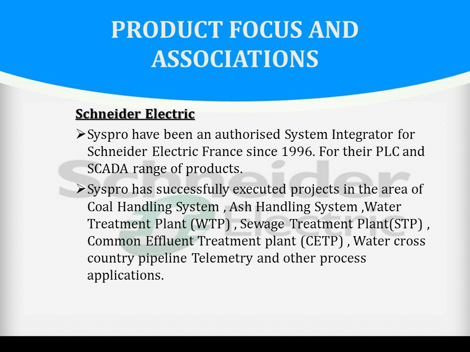 PRODUCT FOCUS AND ASSOCIATIONS Schneider Electric  Syspro have been an authorised System Integrator for Schneider Electric France since 1996. For the