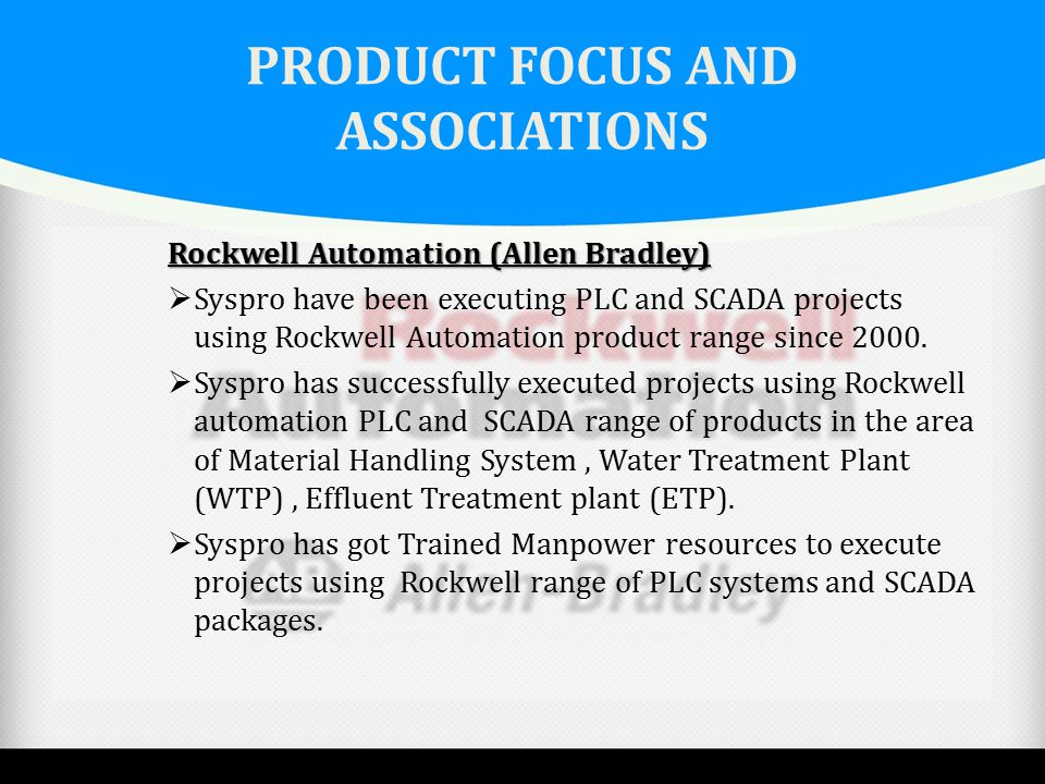 PRODUCT FOCUS AND ASSOCIATIONS Rockwell Automation (Allen Bradley)  Syspro have been executing PLC and SCADA projects using Rockwell Automation produ