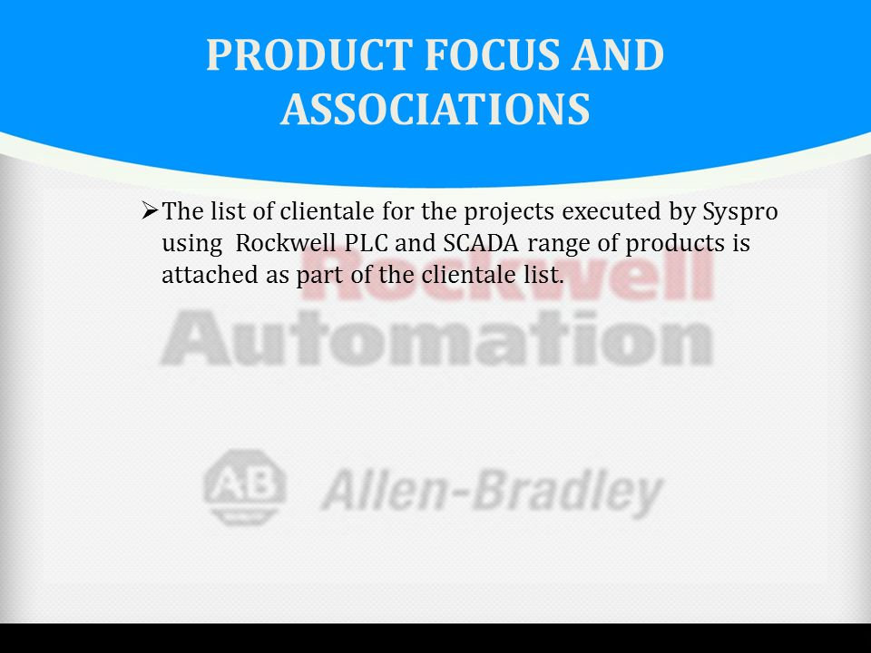 PRODUCT FOCUS AND ASSOCIATIONS  The list of clientale for the projects executed by Syspro using Rockwell PLC and SCADA range of products is attached