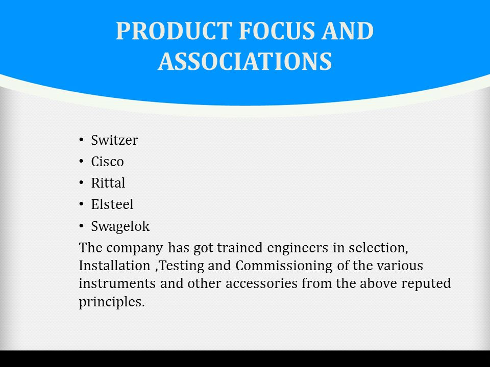 PRODUCT FOCUS AND ASSOCIATIONS Switzer Cisco Rittal Elsteel Swagelok The company has got trained engineers in selection, Installation,Testing and Comm