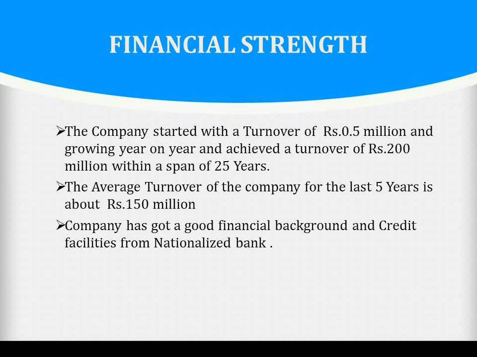 FINANCIAL STRENGTH  The Company started with a Turnover of Rs.0.5 million and growing year on year and achieved a turnover of Rs.200 million within a