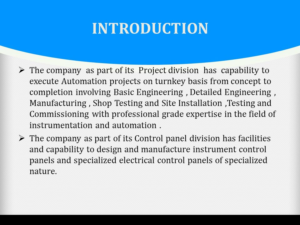 INTRODUCTION  The company as part of its Project division has capability to execute Automation projects on turnkey basis from concept to completion i
