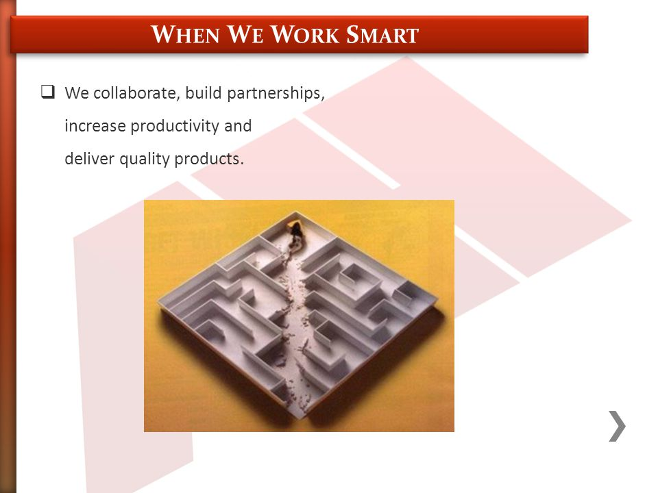  We collaborate, build partnerships, increase productivity and deliver quality products.