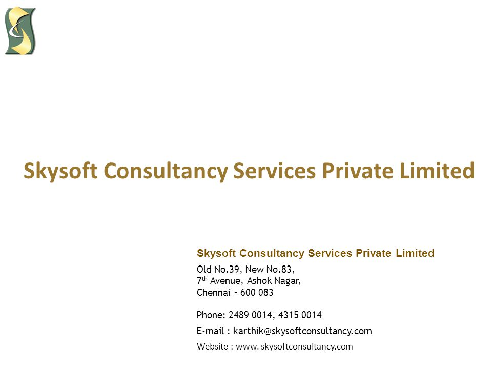 Skysoft Consultancy Services Private Limited Old No.39, New No.83, 7 th Avenue, Ashok Nagar, Chennai – 600 083 Phone: 2489 0014, 4315 0014 E-mail : karthik@skysoftconsultancy.com Website : www.