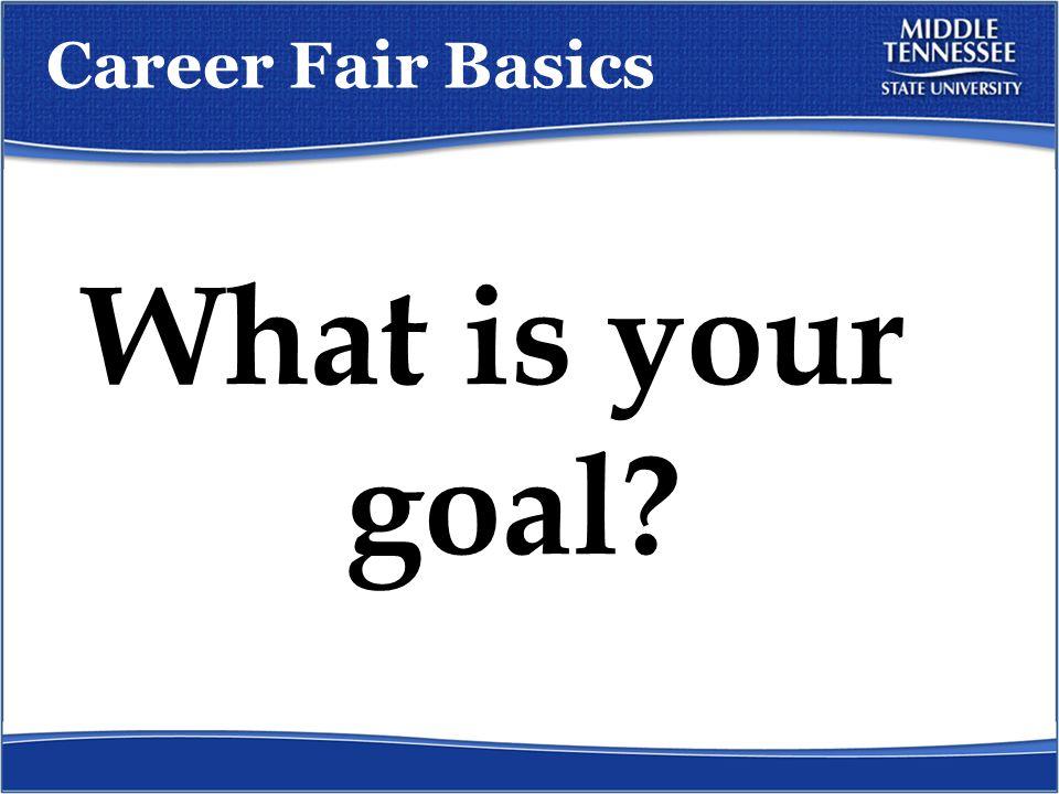 Career Fair Basics What is your goal