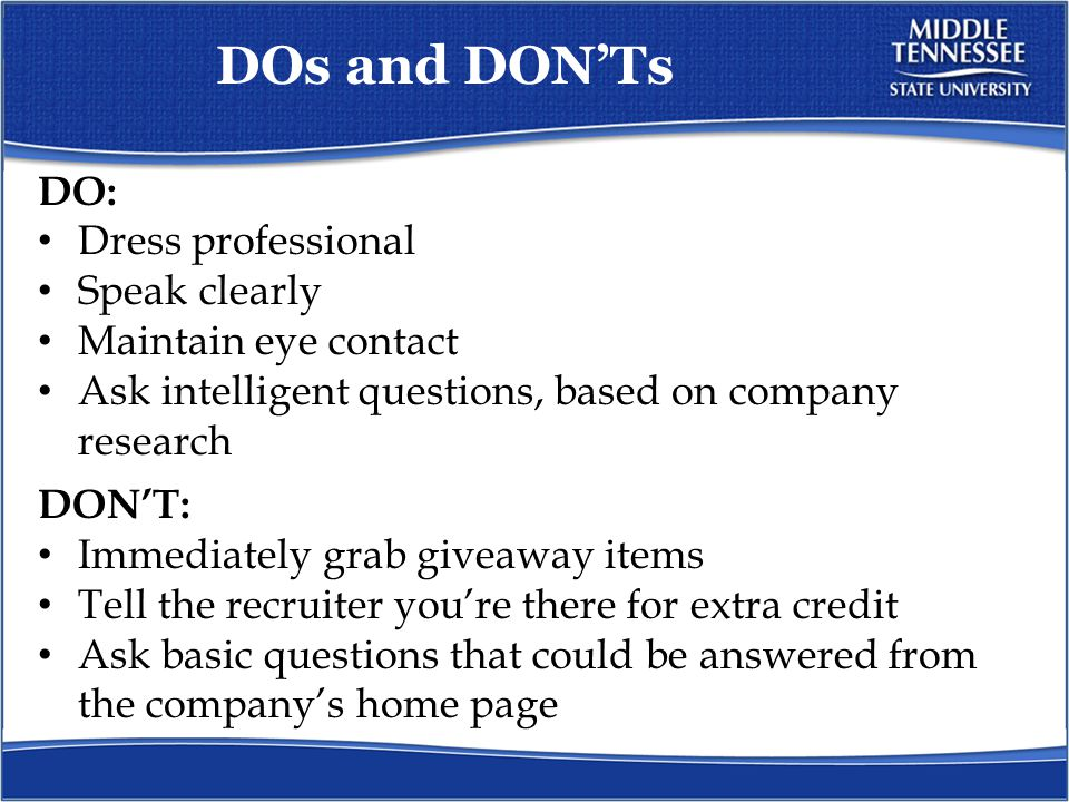 DOs and DON'Ts DO: Dress professional Speak clearly Maintain eye contact Ask intelligent questions, based on company research DON'T: Immediately grab giveaway items Tell the recruiter you're there for extra credit Ask basic questions that could be answered from the company's home page