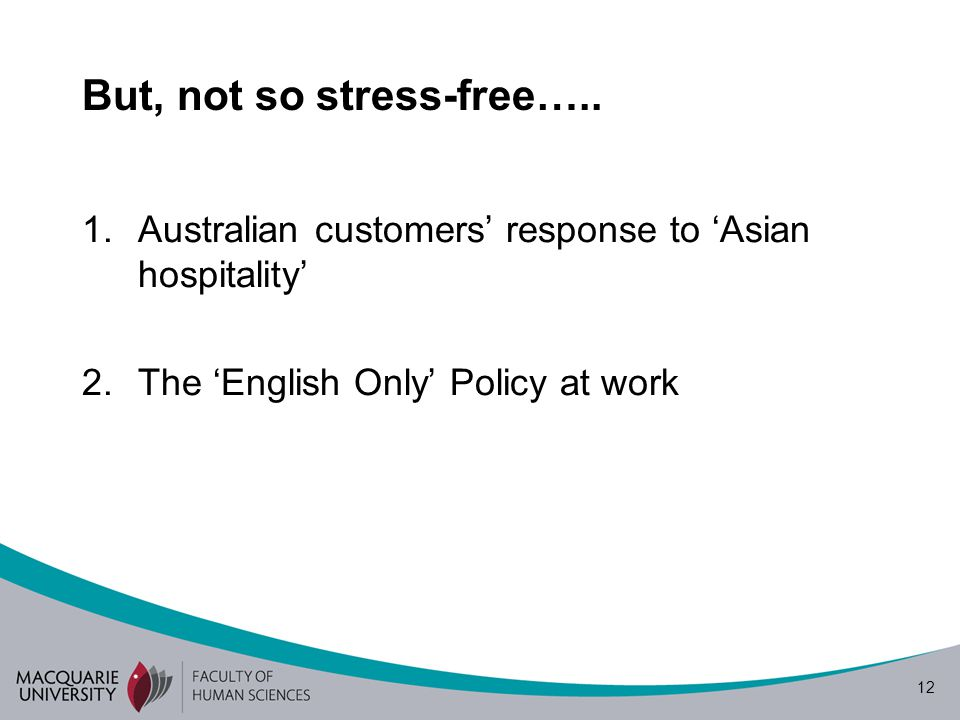 12 But, not so stress-free….. 1.Australian customers' response to 'Asian hospitality' 2.The 'English Only' Policy at work