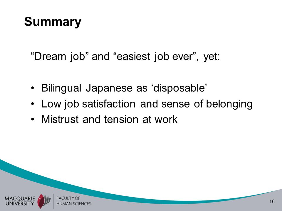 "16 Summary ""Dream job"" and ""easiest job ever"", yet: Bilingual Japanese as 'disposable' Low job satisfaction and sense of belonging Mistrust and tensio"