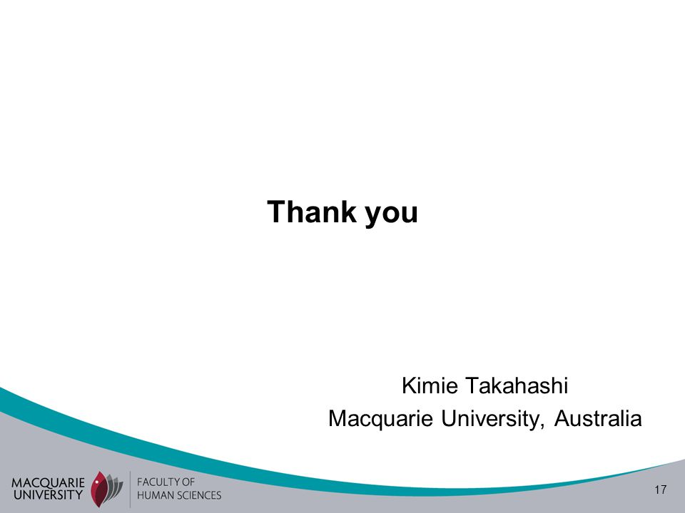 17 Thank you Kimie Takahashi Macquarie University, Australia