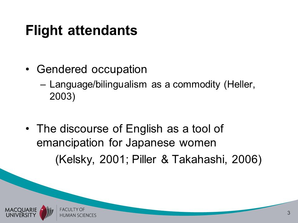 3 Flight attendants Gendered occupation –Language/bilingualism as a commodity (Heller, 2003) The discourse of English as a tool of emancipation for Ja