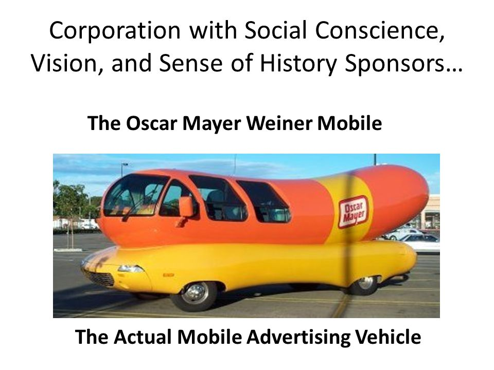 Corporation with Social Conscience, Vision, and Sense of History Sponsors… The Oscar Mayer Weiner Mobile The Actual Mobile Advertising Vehicle