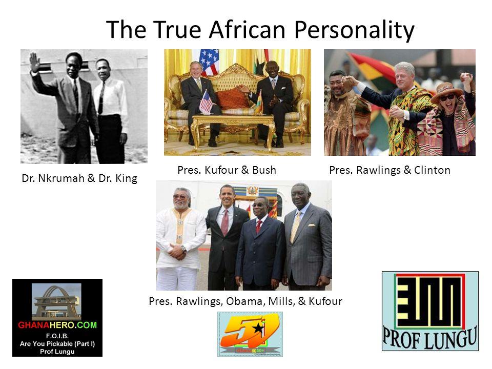 The True African Personality Dr. Nkrumah & Dr. King Pres. Rawlings & ClintonPres. Kufour & Bush Pres. Rawlings, Obama, Mills, & Kufour