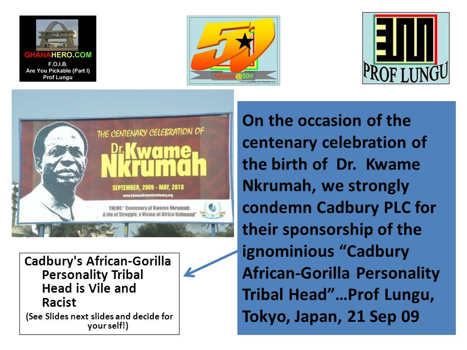 On the occasion of the centenary celebration of the birth of Dr. Kwame Nkrumah, we strongly condemn Cadbury PLC for their sponsorship of the ignominio