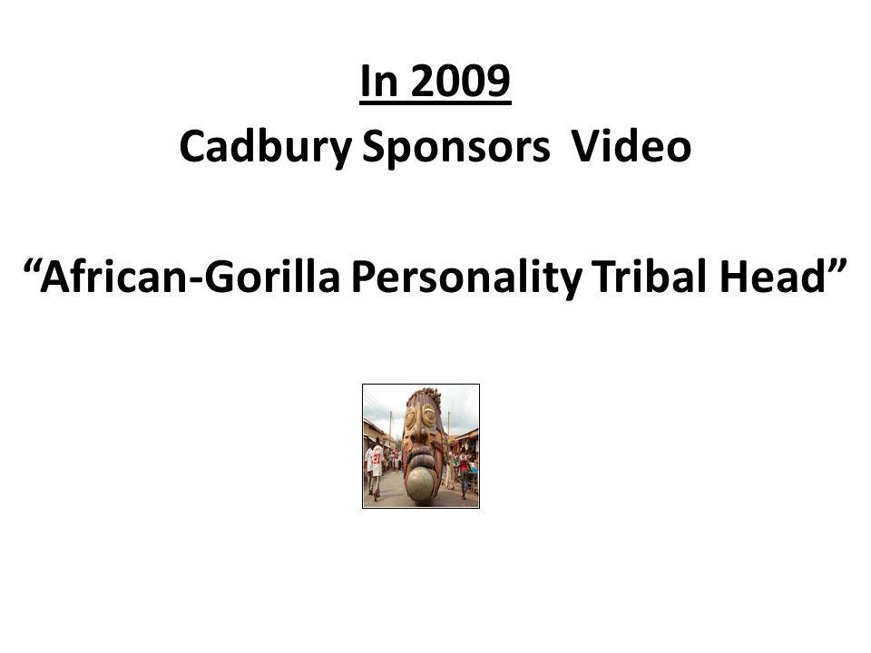 Despicably racist, intolerant, and worthless thrash….See next photos Cadbury s African- Gorilla Personalit y Tribal Head Sponsor: Cadbury