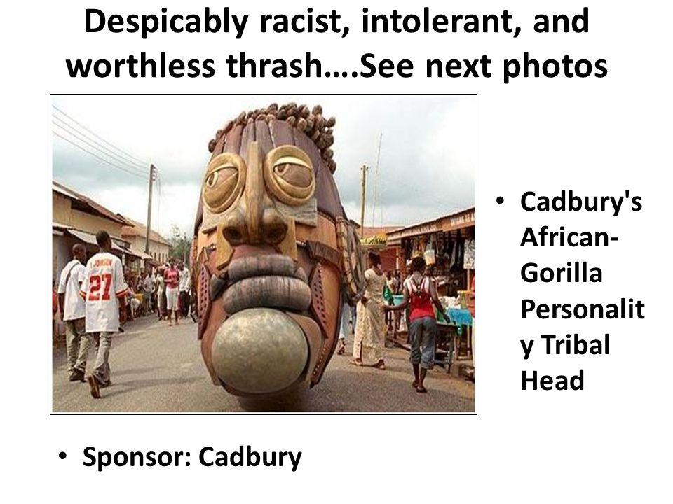 Despicably racist, intolerant, and worthless thrash….See next photos Cadbury's African- Gorilla Personalit y Tribal Head Sponsor: Cadbury