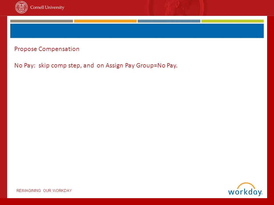 REIMAGINING OUR WORKDAY Propose Compensation No Pay: skip comp step, and on Assign Pay Group=No Pay.